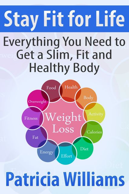 Stay Fit for Life: Everything You Need to Get a Slim, Fit and Healthy Body, Patricia Williams
