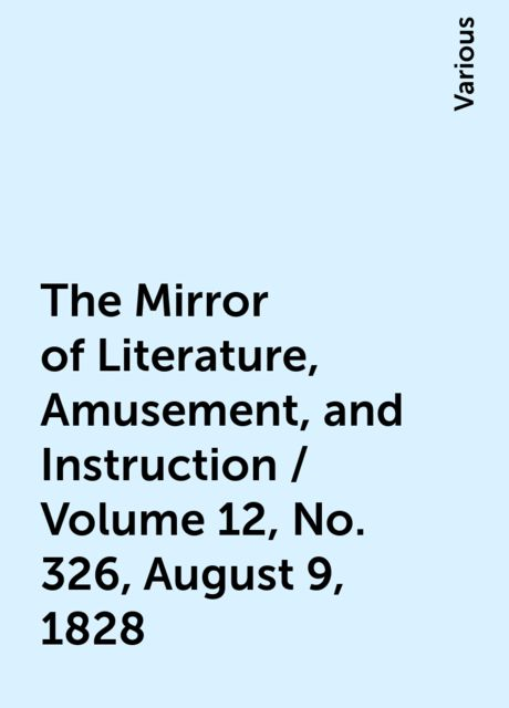 The Mirror of Literature, Amusement, and Instruction / Volume 12, No. 326, August 9, 1828, Various