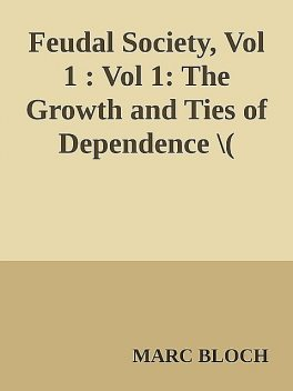 Feudal Society, Vol 1 : Vol 1: The Growth and Ties of Dependence \( PDFDrive.com \).epub, Marc Bloch