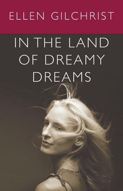 In the Land of Dreamy Dreams, Ellen Gilchrist