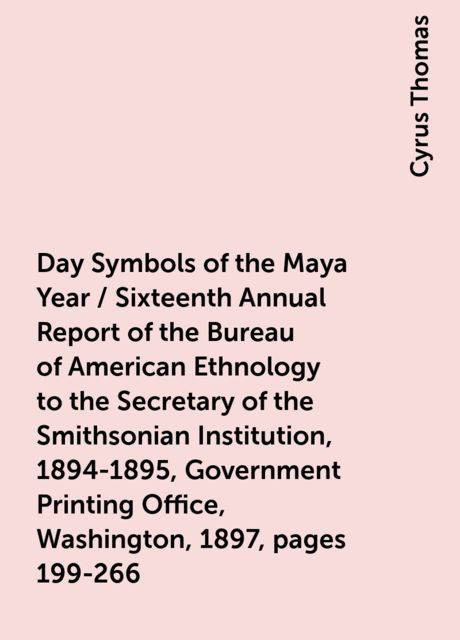 Day Symbols of the Maya Year / Sixteenth Annual Report of the Bureau of American Ethnology to the Secretary of the Smithsonian Institution, 1894-1895, Government Printing Office, Washington, 1897, pages 199-266, Cyrus Thomas