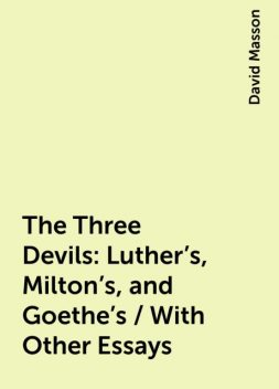 The Three Devils: Luther's, Milton's, and Goethe's / With Other Essays, David Masson