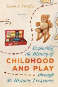 Exploring the History of Childhood and Play through 50 Historic Treasures, Susan Fletcher