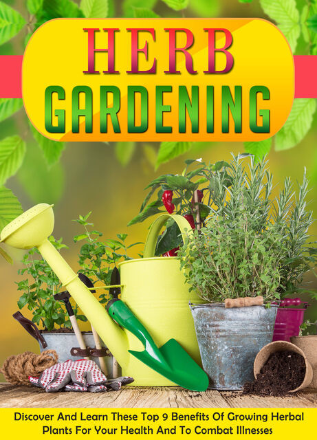 Herb Gardening Discover And Learn These Top 9 Benefits Of Growing Herbal Plants For Your Health And To Combat Illnesses, Old Natural Ways