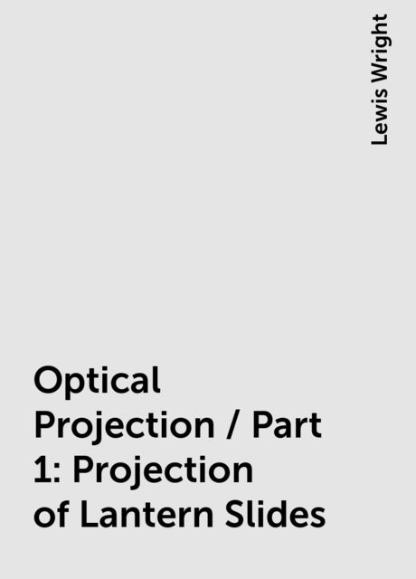 Optical Projection / Part 1: Projection of Lantern Slides, Lewis Wright