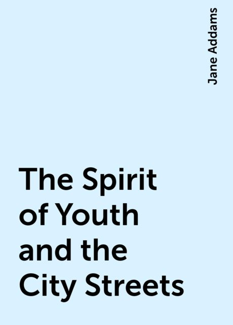 The Spirit of Youth and the City Streets, Jane Addams