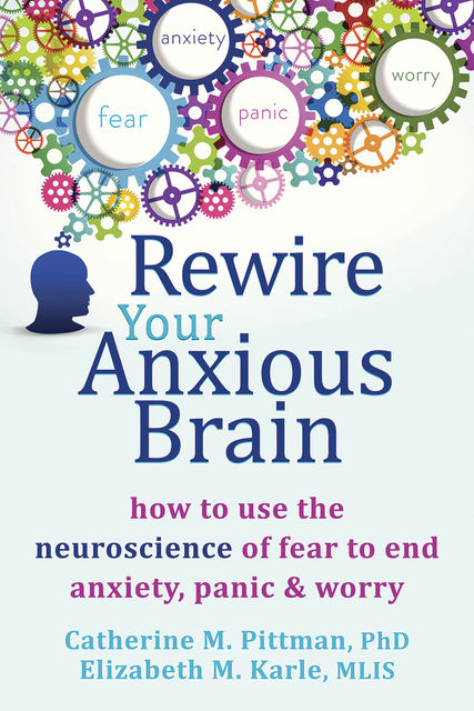 Rewire Your Anxious Brain: How to Use the Neuroscience of Fear to End Anxiety, Panic, and Worry, Elizabeth M Karle