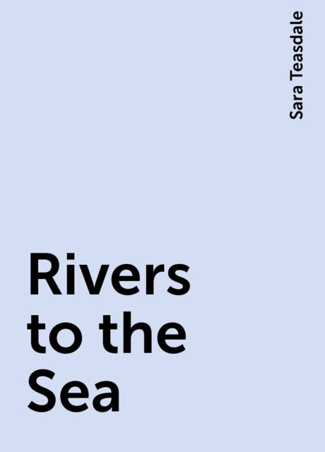 Rivers to the Sea, Sara Teasdale