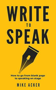 Write to Speak: How to go from blank page to speaking on stage, Mike Acker
