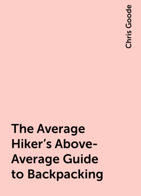 The Average Hiker's Above-Average Guide to Backpacking, Chris Goode