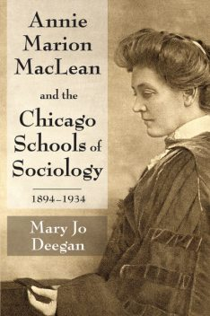 Annie Marion MacLean and the Chicago Schools of Sociology, 1894–1934, Mary Jo Deegan