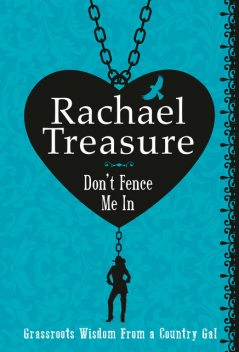 Don't Fence Me In: Grassroots Wisdom From a Country Gal, Rachael Treasure