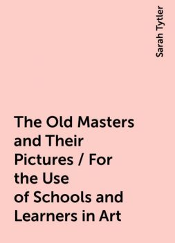 The Old Masters and Their Pictures / For the Use of Schools and Learners in Art, Sarah Tytler