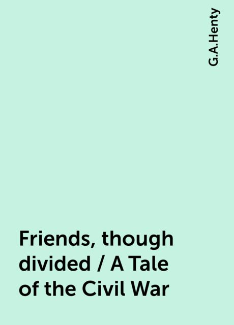Friends, though divided / A Tale of the Civil War, G.A.Henty