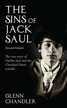 The Sins of Jack Saul (Second Edition): The True Story of Dublin Jack and The Cleveland Street Scandal, Glenn Chandler