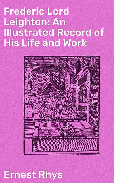 Frederic Lord Leighton: An Illustrated Record of His Life and Work, Ernest Rhys
