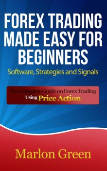 Forex Trading Made Easy For Beginners: Software, Strategies and Signals, Marlon Green