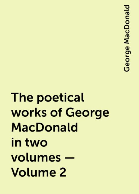 The poetical works of George MacDonald in two volumes — Volume 2, George MacDonald