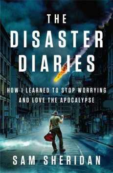 The Disaster Diaries: How I Learned to Stop Worrying and Love the Apocalypse, Sam Sheridan