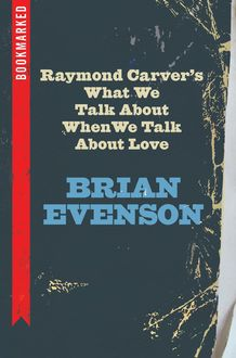 Raymond Carver's What We Talk About When We Talk About Love: Bookmarked, Brian Evenson