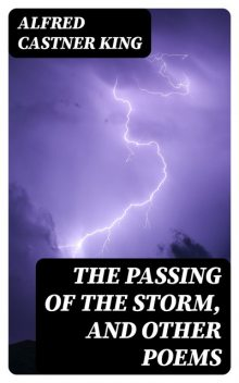 The Passing of the Storm, and Other Poems, Alfred Castner King