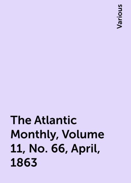 The Atlantic Monthly, Volume 11, No. 66, April, 1863, Various