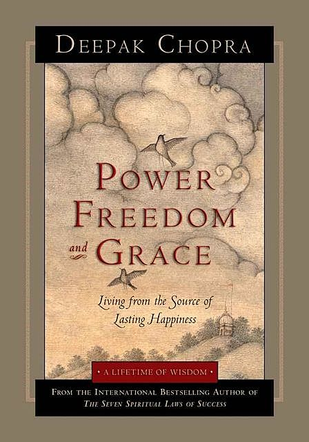 Power, Freedom, and Grace: Living from the Source of Lasting Happiness (A Lifetime of Wisdom), Deepak Chopra