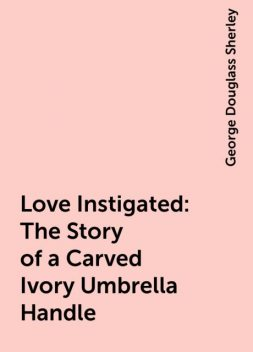 Love Instigated: The Story of a Carved Ivory Umbrella Handle, George Douglass Sherley