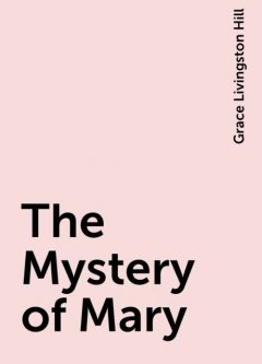 The Mystery of Mary, Grace Livingston Hill