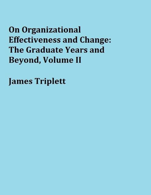 On Organizational Effectiveness and Change: The Graduate Years and Beyond, Volume II, James Triplett