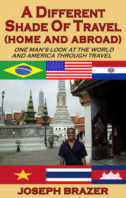 A Different Shade of Travel (Home and Abroad): One Man's Look at the World and America Through Travel, Joseph Brazer