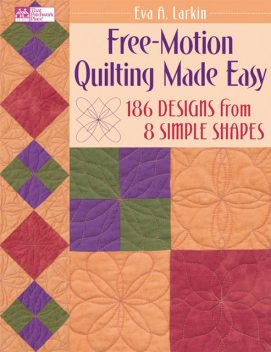 Free-Motion Quilting Made Easy, Eva A.Larkin