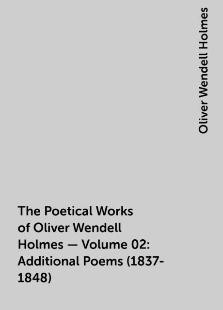 The Poetical Works of Oliver Wendell Holmes — Volume 02: Additional Poems (1837-1848), Oliver Wendell Holmes