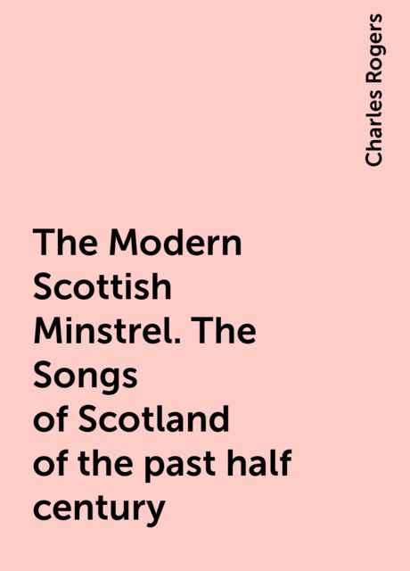 The Modern Scottish Minstrel. The Songs of Scotland of the past half century, Charles Rogers