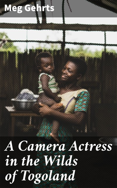 A Camera Actress in the Wilds of Togoland, Meg Gehrts