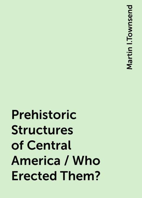 Prehistoric Structures of Central America / Who Erected Them?, Martin I.Townsend