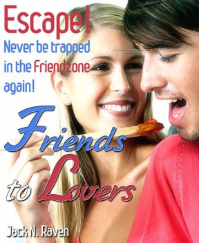 Friends into Lovers: Escape and Never be Trapped In The Friendzone Ever Again!, Jack N. Raven