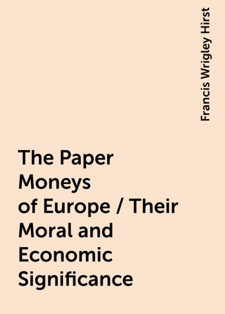 The Paper Moneys of Europe / Their Moral and Economic Significance, Francis Wrigley Hirst