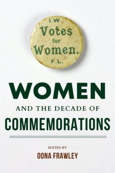 Women and the Decade of Commemorations, Margaret Ward, Sinéad Kennedy, Mary McAuliffe, Síobhra Aiken, Dianne Hall, Sonja Tiernan, Linda Connolly, Brenda O'Connell, Diane Urquhart, Donna Gilligan, Eli Davies, Eve Morrison, Finnuala Walsh, Laura McAtackney, Maeve Casserly, Roisín Higgins