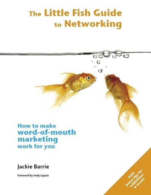 The Little Fish Guide to Networking: How to Make Word-of-Mouth Marketing Work for You, Jackie Barrie
