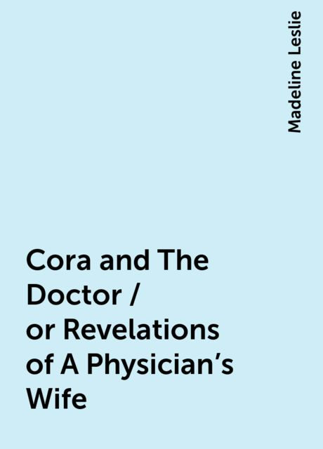Cora and The Doctor / or Revelations of A Physician's Wife, Madeline Leslie