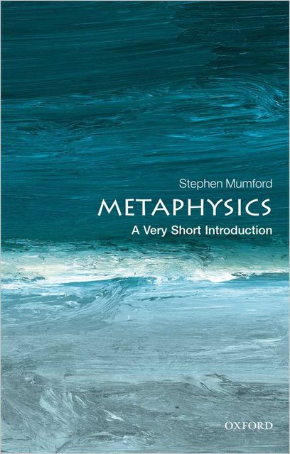 Metaphysics: A Very Short Introduction (Very Short Introductions), Stephen Mumford