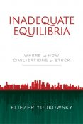 Inadequate Equilibria: Where and How Civilizations Get Stuck, Eliezer Yudkowsky