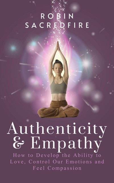 Authenticity & Empathy: How to Develop the Ability to Love, Control Our Emotions and Feel Compassion, Robin Sacredfire