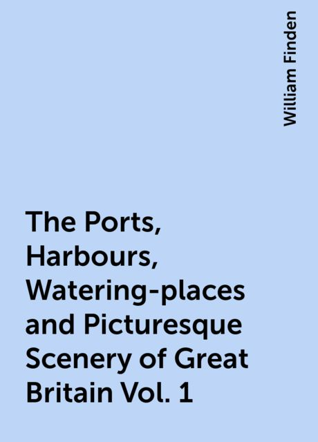 The Ports, Harbours, Watering-places and Picturesque Scenery of Great Britain Vol. 1, William Finden