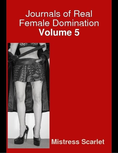 Journals of Real Female Domination: Volume 5, Mistress Scarlet