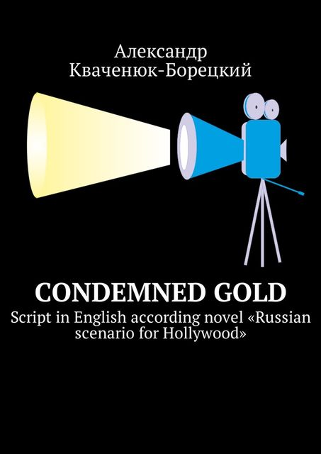 Condemned Gold. Script in English according novel «Russian scenario for Hollywood», Александр Кваченюк-Борецкий