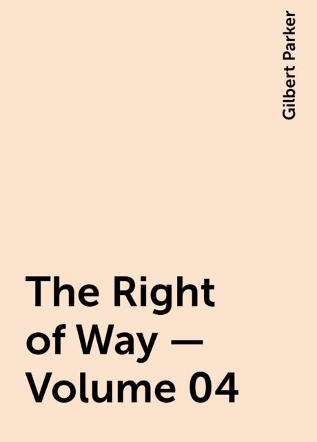 The Right of Way — Volume 04, Gilbert Parker