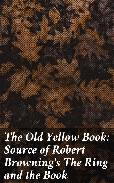 The Old Yellow Book: Source of Robert Browning's The Ring and the Book, Various