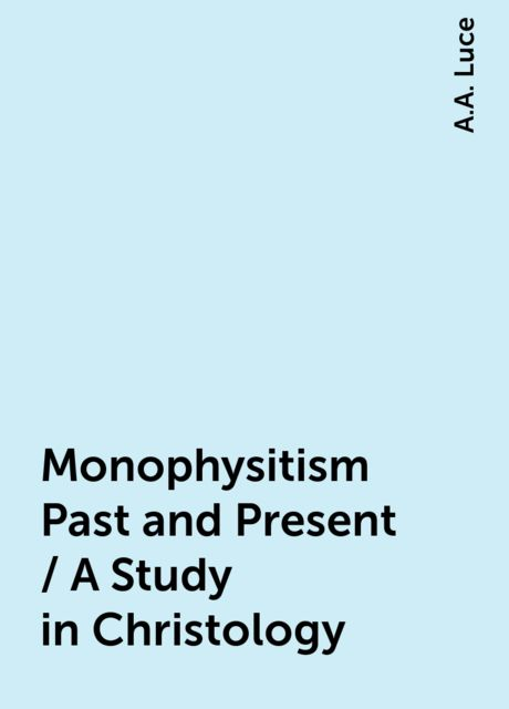 Monophysitism Past and Present / A Study in Christology, A.A. Luce